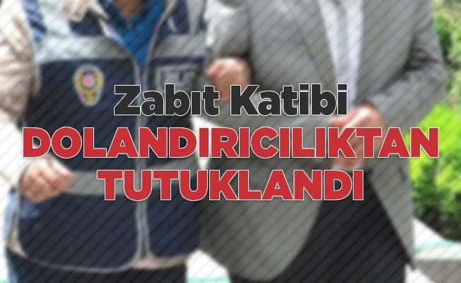 Zabıt Katibi dolandırıcılıktan tutuklandı