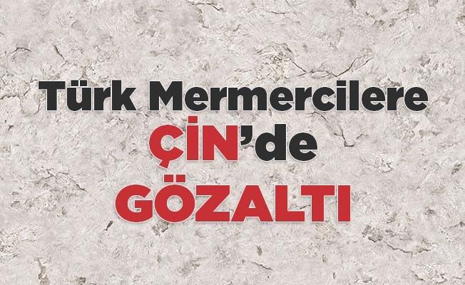 Türk Mermercilere Çin'de gözaltı