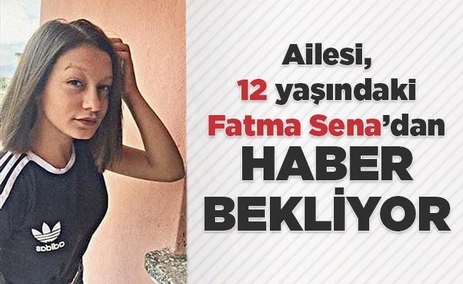 Ailesi, 12 yaşındaki Fatma Sena'dan haber bekliyor