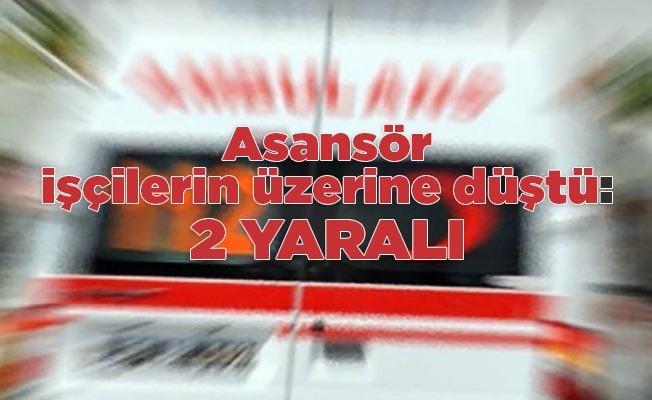 Asansör işçilerin üzerine düştü: 2 yaralı