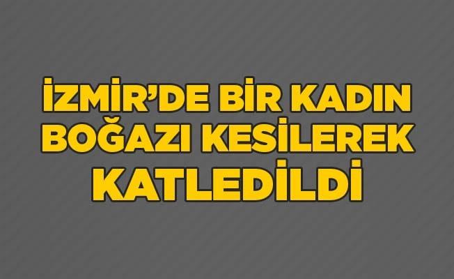 İzmir'de bir kadın, boğazı kesilerek katledildi