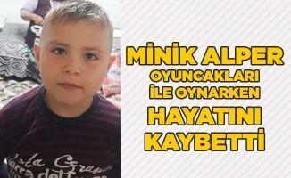 Minik Alper oyuncakları ile oynarken hayatını kaybetti