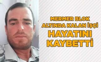 Mermer blok altında kalan işçi hayatını kaybetti