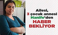 Ailesi, 3 çocuk annesi Hanife#039;den haber bekliyor